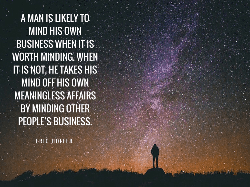 A man is likely to mind his own business when it is worth minding Eric Hoffer