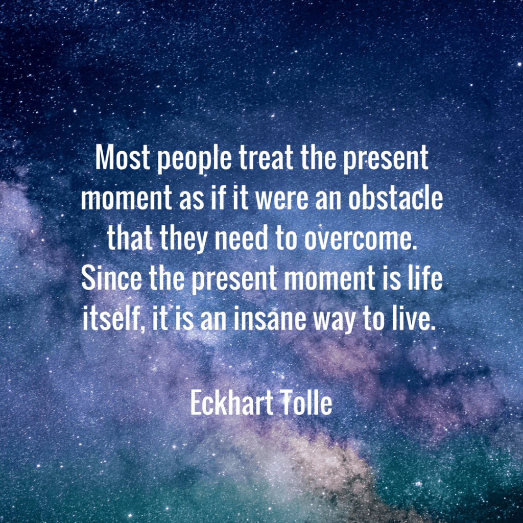 Most people treat the present moment as if it were an obstacle that they need to overcome. Since the present moment is life itself, it is an insane way to live. Eckhart Tolle